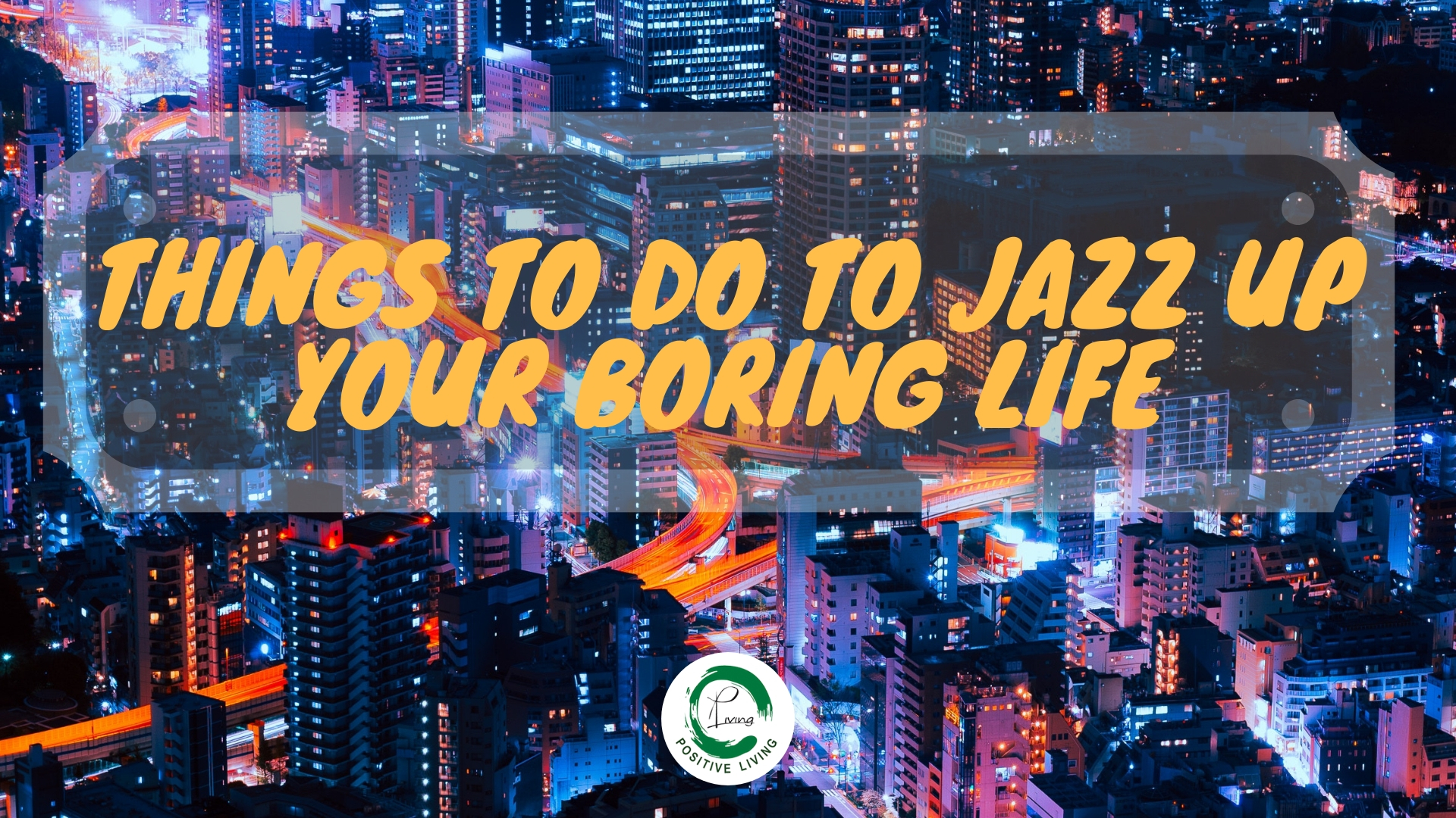 Things To Do To Jazz Up Your Boring Life